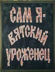 САМ Я — ВЯТСКИЙ УРОЖЕНЕЦ (1993)
